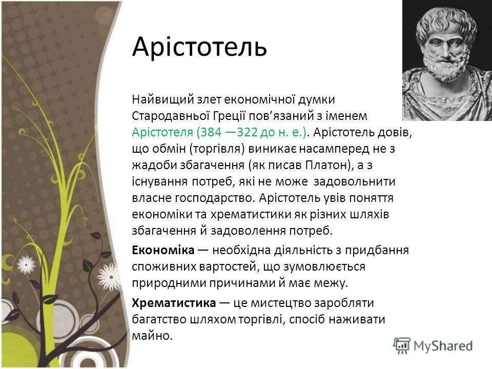 Арістотель Найвищий злет економічної думки Стародавньої Греції повязаний з іменем Арістотеля (384 322 до н. е.). Арістотель довів, що обмін (торгівля) виникає насамперед не з жадоби збагачення (як писав Платон), а з існування потреб, які не може задо