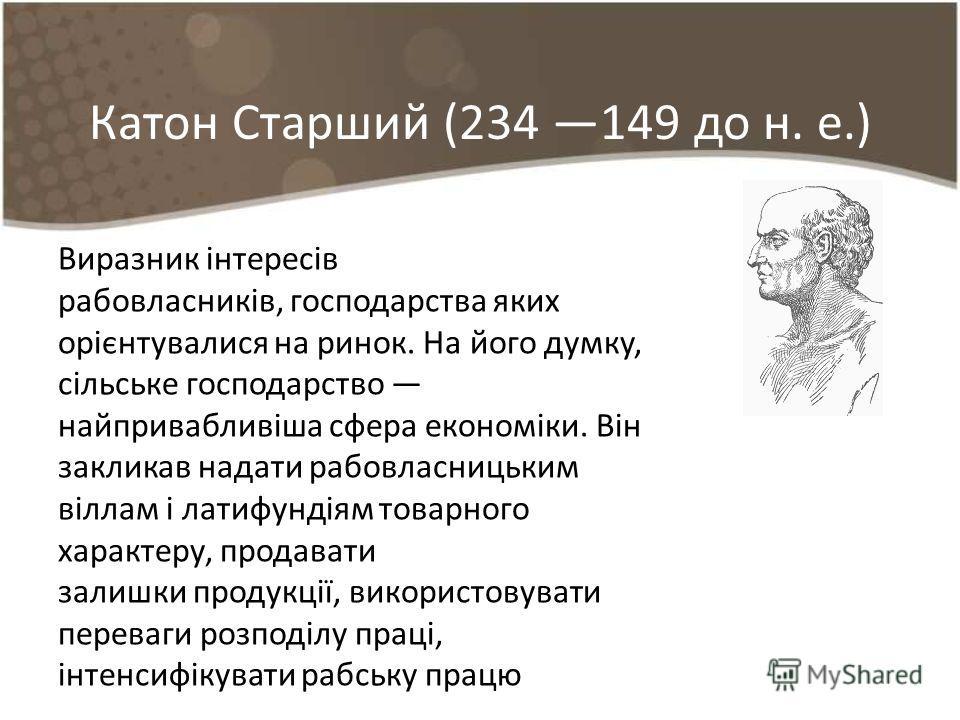 Катон Старший (234 149 до н. е.) Виразник інтересів рабовласників, господарства яких орієнтувалися на ринок. На його думку, сільське господарство найп