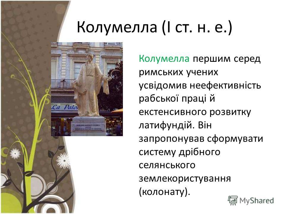 Колумелла (І ст. н. е.) Колумелла першим серед римських учених усвідомив неефективність рабської праці й екстенсивного розвитку латифундій. Він запропонував сформувати систему дрібного селянського землекористування (колонату).