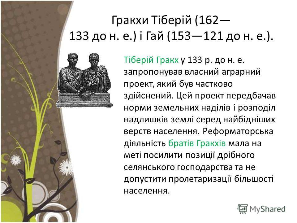 Гракхи Тіберій (162 133 до н. е.) і Гай (153121 до н. е.). Тіберій Гракх у 133 р. до н. е. запропонував власний аграрний проект, який був частково зді