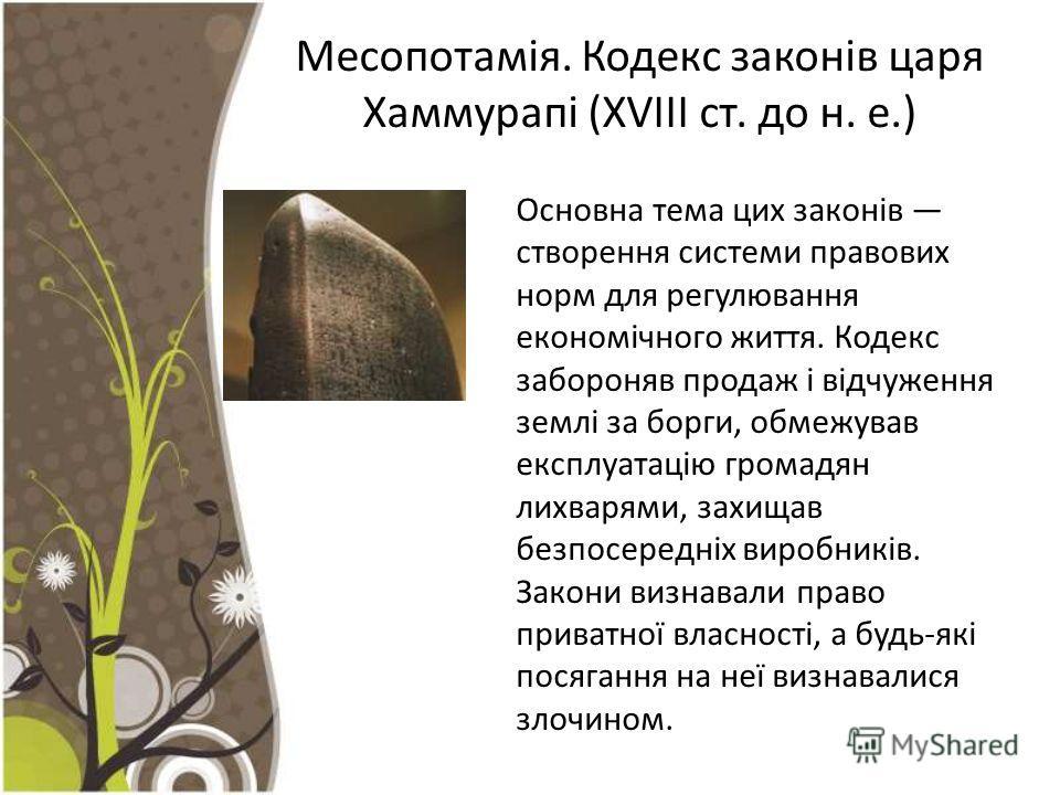 Месопотамія. Кодекс законів царя Хаммурапі (ХVIII ст. до н. е.) Основна тема цих законів створення системи правових норм для регулювання економічного