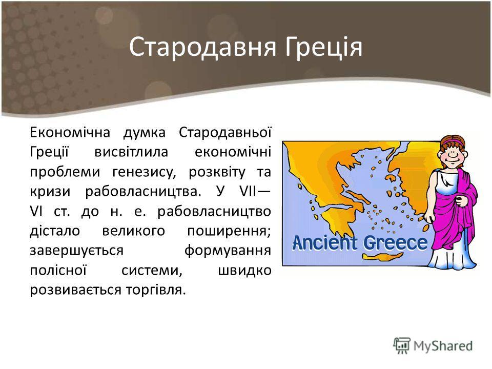 Стародавня Греція Економічна думка Стародавньої Греції висвітлила економічні проблеми генезису, розквіту та кризи рабовласництва. У VІІ VІ ст. до н. е