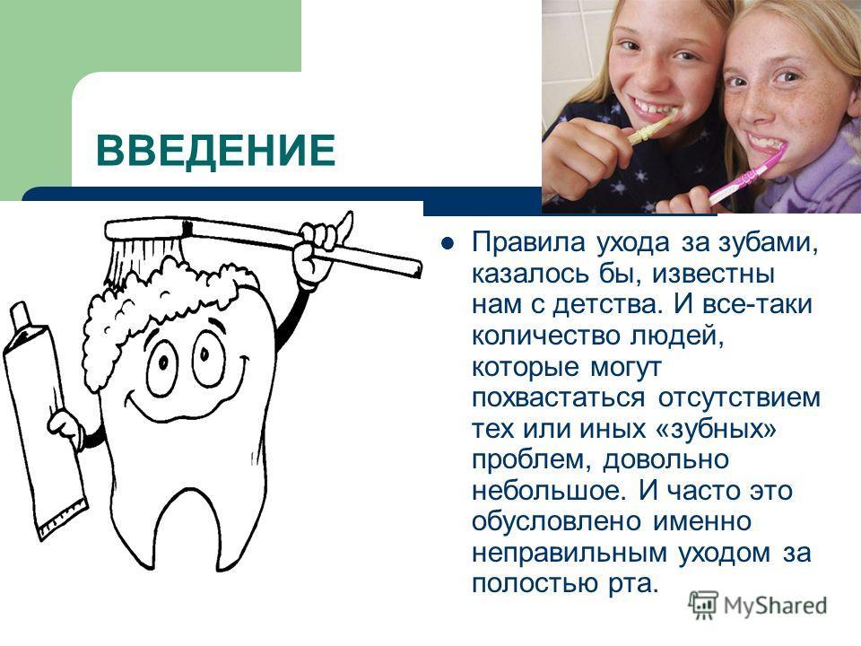 ВВЕДЕНИЕ Правила ухода за зубами, казалось бы, известны нам с детства. И все-таки количество людей, которые могут похвастаться отсутствием тех или иных «зубных» проблем, довольно небольшое. И часто это обусловлено именно неправильным уходом за полост
