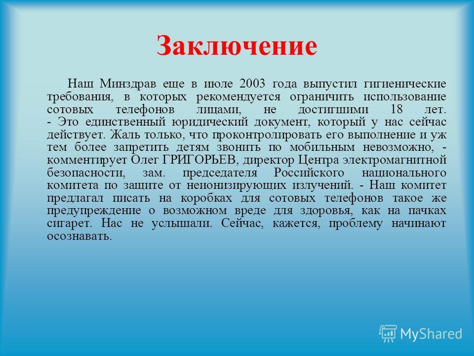 Заключение Наш Минздрав еще в июле 2003 года выпустил гигиенические требования, в которых рекомендуется ограничить использование сотовых телефонов лицами, не достигшими 18 лет. - Это единственный юридический документ, который у нас сейчас действует.