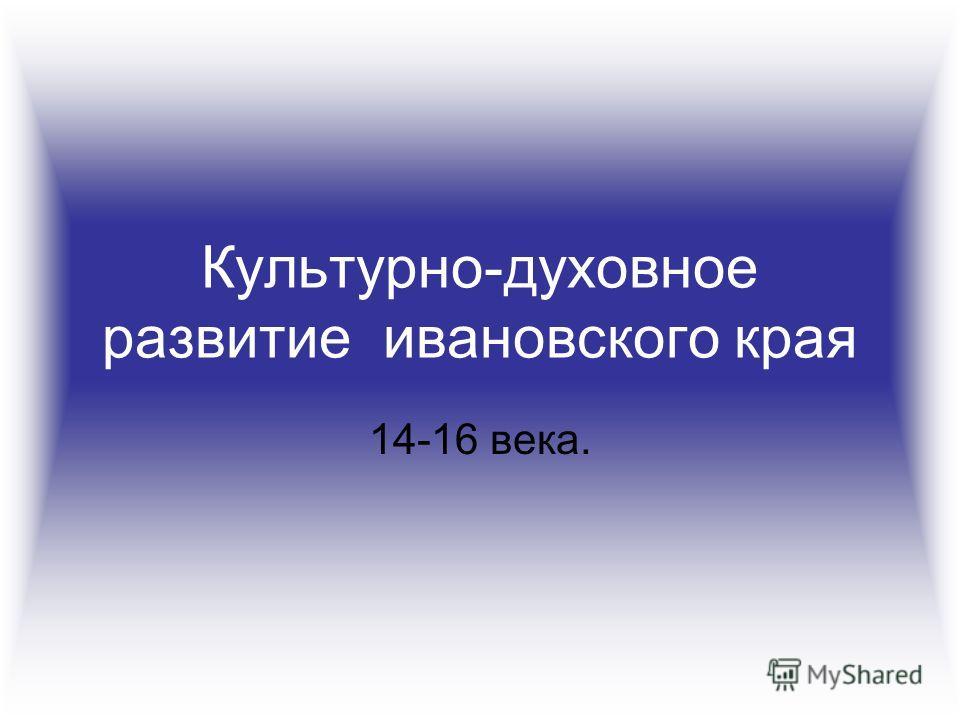 Культурно-духовное развитие ивановского края 14-16 века.