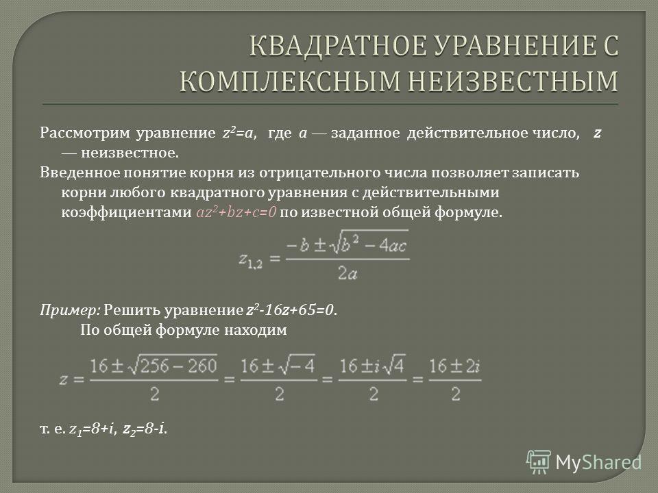 Рассмотрим уравнение z 2 =a, где а заданное действительное число, z неизвестное. Введенное понятие корня из отрицательного числа позволяет записать корни любого квадратного уравнения с действительными коэффициентами az 2 +bz+c=0 по известной общей фо