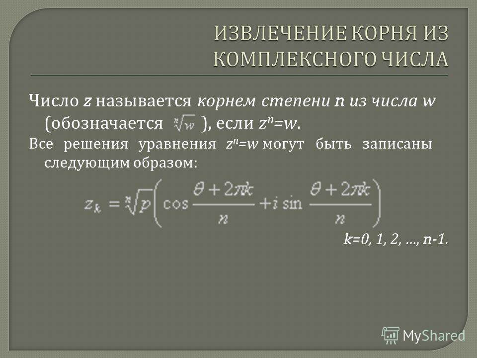 Число z называется корнем степени n из числа w ( обозначается ), если z n =w. Все решения уравнения z n =w могут быть записаны следующим образом : k=0, 1, 2, …, n-1.