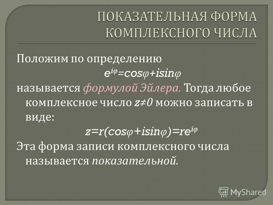 Положим по определению e i φ =cos φ +isin φ называется формулой Эйлера. Тогда любое комплексное число z0 можно записать в виде : z=r(cos φ +isin φ )=re i φ Эта форма записи комплексного числа называется показательной.