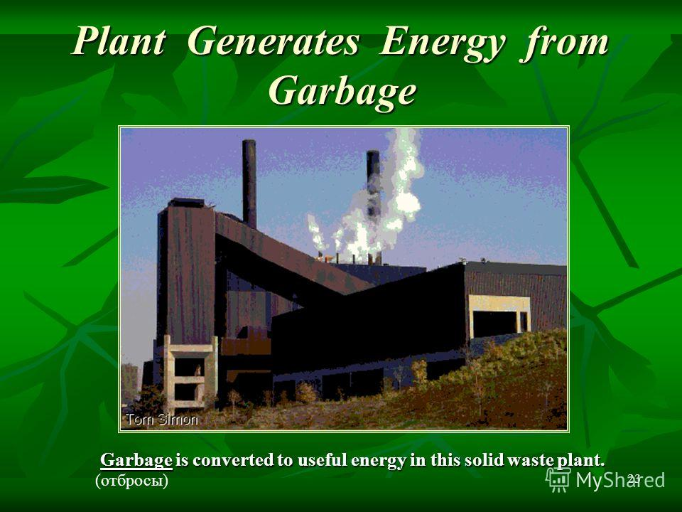 23 Plant Generates Energy from Garbage Garbage is converted to useful energy in this solid waste plant. (отбросы)