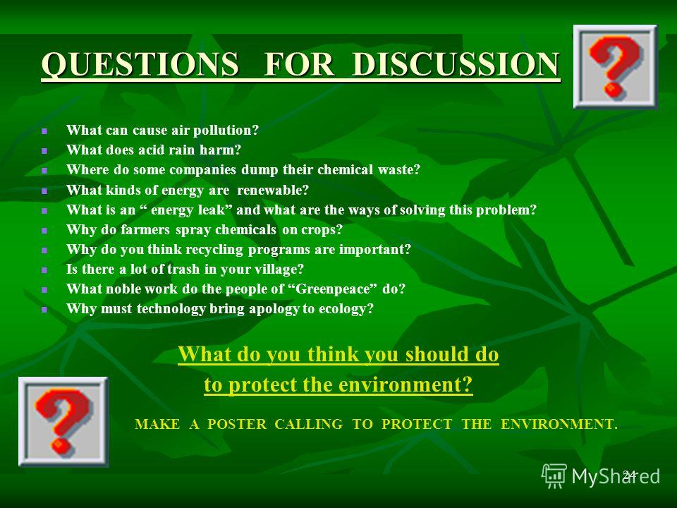 24 QUESTIONS FOR DISCUSSION What can cause air pollution? What does acid rain harm? Where do some companies dump their chemical waste? What kinds of energy are renewable? What is an energy leak and what are the ways of solving this problem? Why do fa