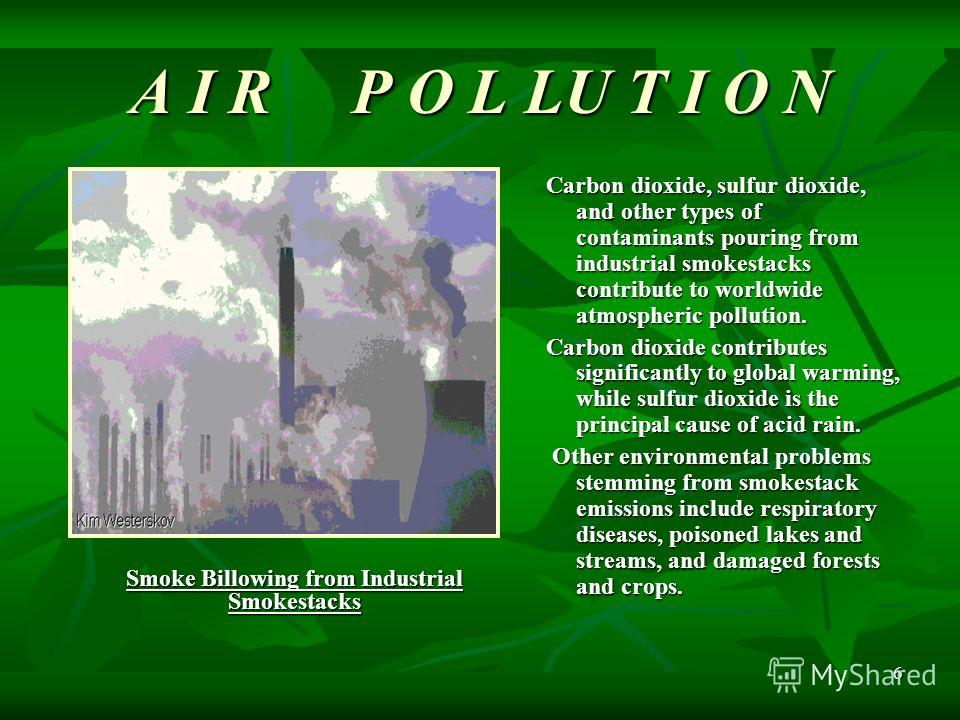 6 Carbon dioxide, sulfur dioxide, and other types of contaminants pouring from industrial smokestacks contribute to worldwide atmospheric pollution. Carbon dioxide contributes significantly to global warming, while sulfur dioxide is the principal cau