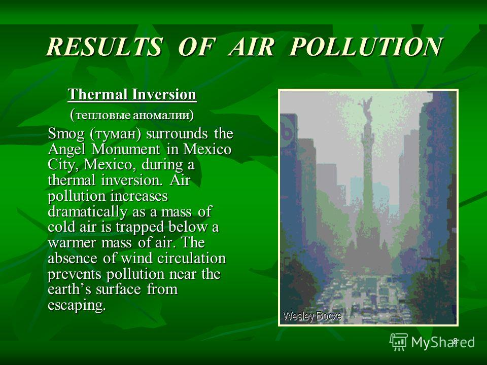 8 RESULTS OF AIR POLLUTION Thermal Inversion ( тепловые аномалии) Smog (туман) surrounds the Angel Monument in Mexico City, Mexico, during a thermal inversion. Air pollution increases dramatically as a mass of cold air is trapped below a warmer mass
