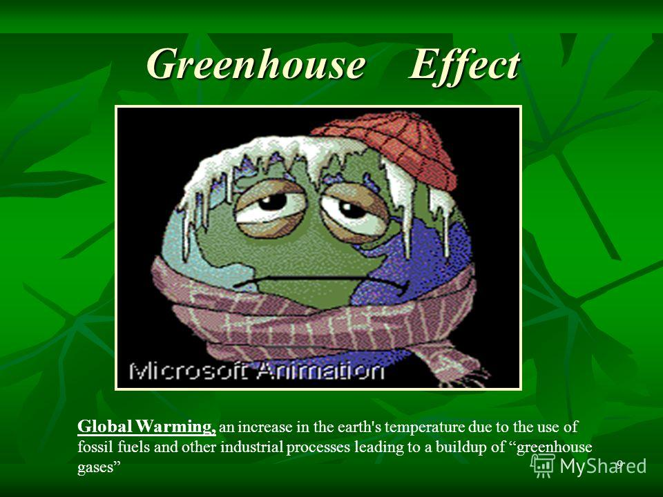 9 Greenhouse Effect Global Warming, an increase in the earth's temperature due to the use of fossil fuels and other industrial processes leading to a buildup of greenhouse gases