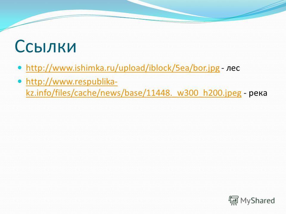 Ссылки http://www.ishimka.ru/upload/iblock/5ea/bor.jpg - лес http://www.ishimka.ru/upload/iblock/5ea/bor.jpg http://www.respublika- kz.info/files/cache/news/base/11448._w300_h200.jpeg - река http://www.respublika- kz.info/files/cache/news/base/11448.