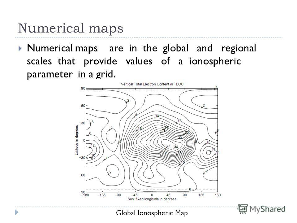 Numerical maps Numerical maps are in the global and regional scales that provide values of a ionospheric parameter in a grid. Global Ionospheric Map
