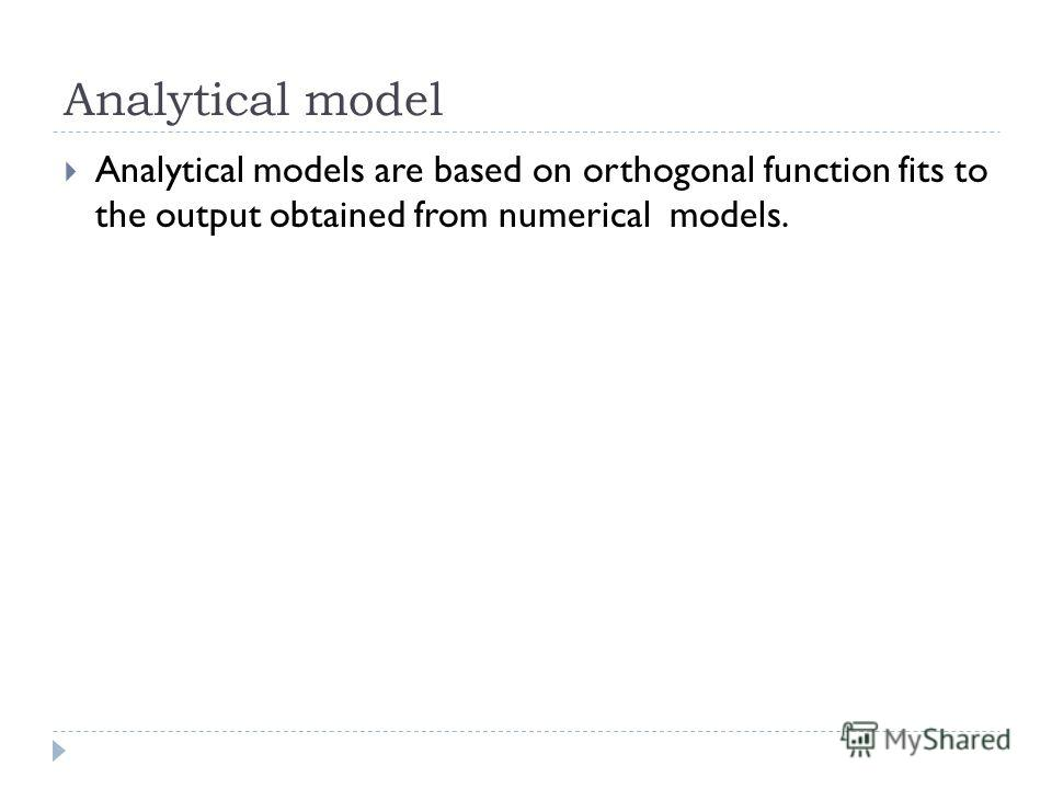 Analytical model Analytical models are based on orthogonal function fits to the output obtained from numerical models.