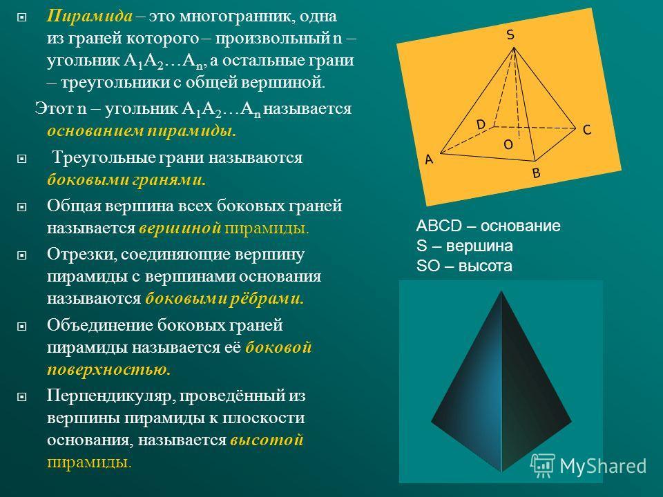 Пирамида – это многогранник, одна из граней которого – произвольный n – угольник A 1 A 2 …A n, а остальные грани – треугольники с общей вершиной. Этот n – угольник A 1 A 2 …A n называется основанием пирамиды. Треугольные грани называются боковыми гра