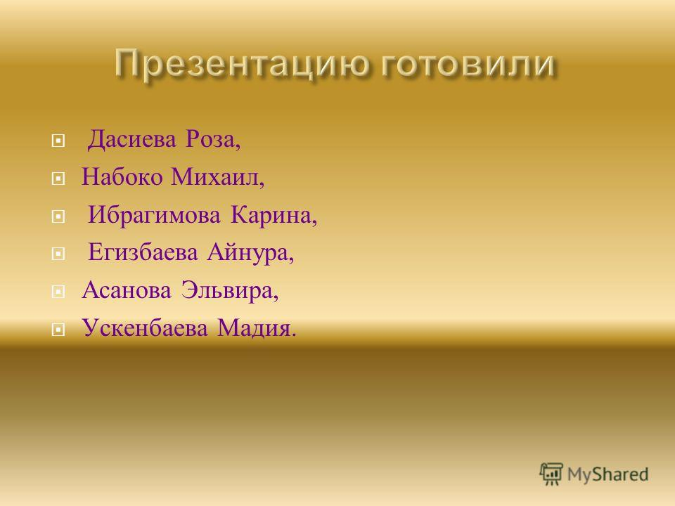 Дасиева Роза, Набоко Михаил, Ибрагимова Карина, Егизбаева Айнура, Асанова Эльвира, Ускенбаева Мадия.