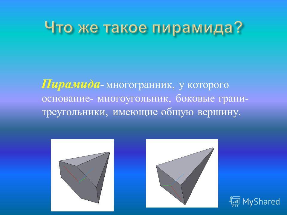 Пирамида - многогранник, у которого основание- многоугольник, боковые грани- треугольники, имеющие общую вершину.