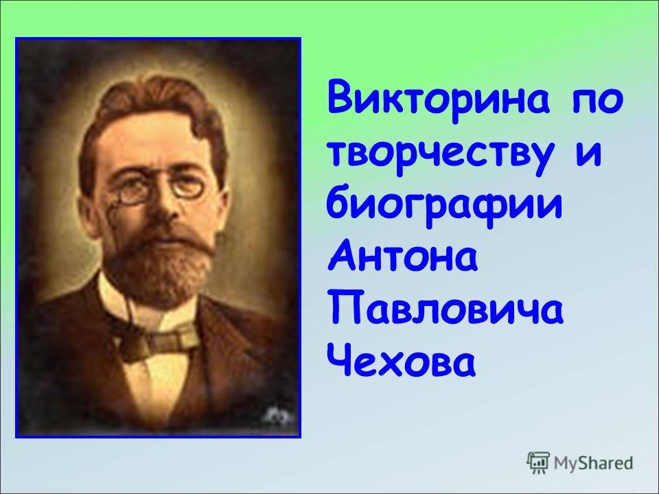 Викторина по творчеству и биографии Антона Павловича Чехова