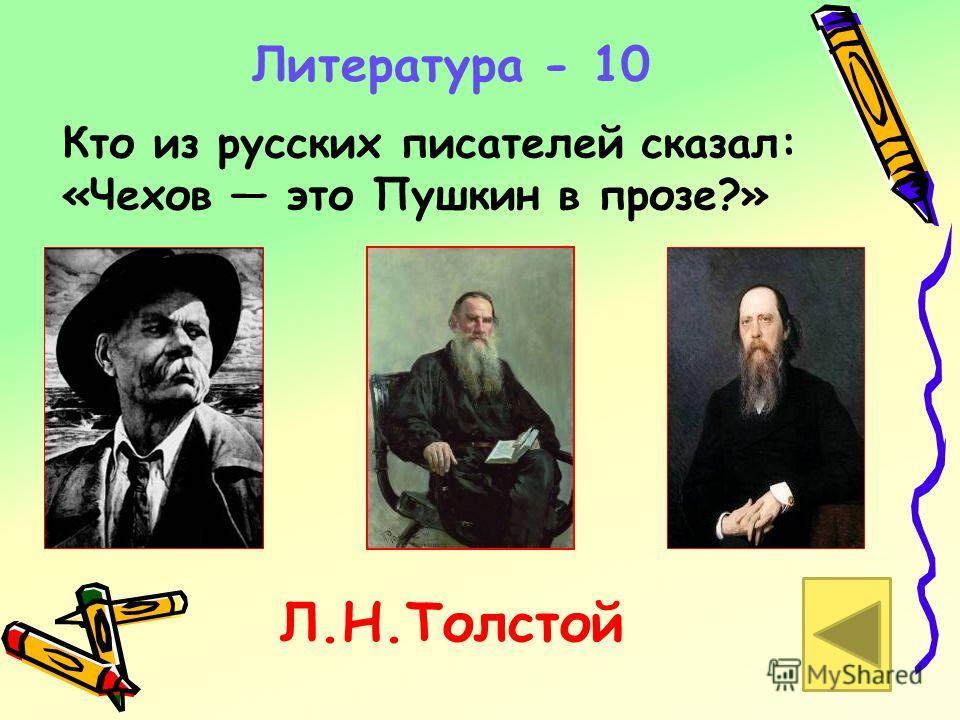 Литература - 10 Кто из русских писателей сказал: «Чехов это Пушкин в прозе?» Л.Н.Толстой