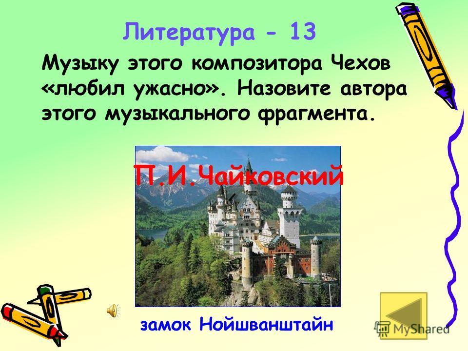 Литература - 13 Музыку этого композитора Чехов «любил ужасно». Назовите автора этого музыкального фрагмента. замок Нойшванштайн П.И.Чайковский
