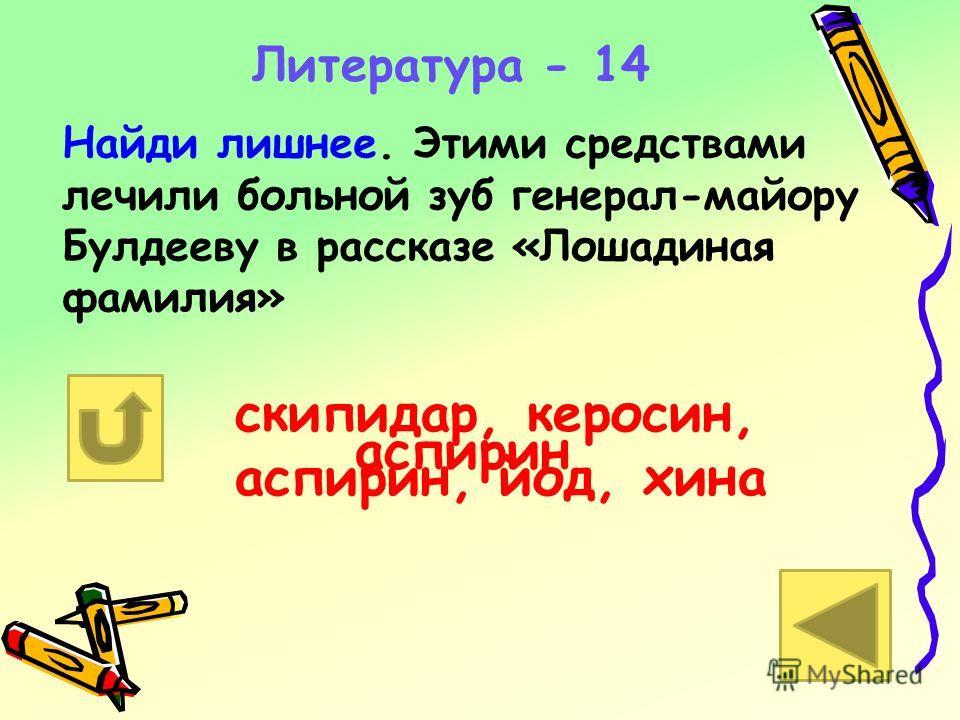 Литература - 14 Найди лишнее. Этими средствами лечили больной зуб генерал-майору Булдееву в рассказе «Лошадиная фамилия» скипидар, керосин, аспирин, йод, хина аспирин