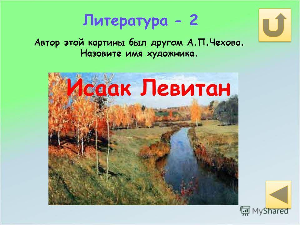 Литература - 2 Автор этой картины был другом А.П.Чехова. Назовите имя художника. Исаак Левитан