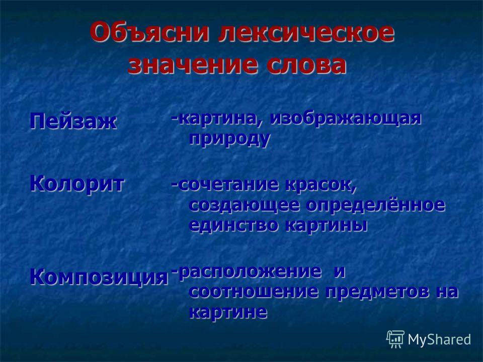 Объясни лексическое значение слова Объясни лексическое значение словаПейзажКолорит Композиция -картина, изображающая природу -сочетание красок, создающее определённое единство картины -расположение и соотношение предметов на картине