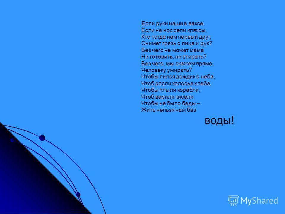 Если руки наши в ваксе, Если на нос сели кляксы, Кто тогда нам первый друг, Снимет грязь с лица и рук? Без чего не может мама Ни готовить, ни стирать? Без чего, мы скажем прямо, Человеку умирать? Чтобы лился дождик с неба, Чтоб росли колосья хлеба, Ч