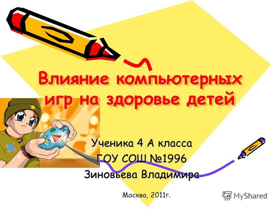 Влияние компьютерных игр на здоровье детей Ученика 4 А класса ГОУ СОШ 1996 Зиновьева Владимира Москва, 2011г.