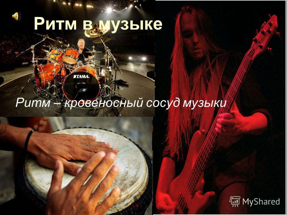 Ритм в музыке Ритм – кровеносный сосуд музыки