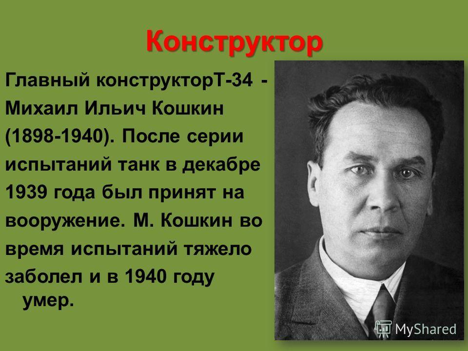 Конструктор Главный конструкторТ-34 - Михаил Ильич Кошкин (1898-1940). После серии испытаний танк в декабре 1939 года был принят на вооружение. М. Кошкин во время испытаний тяжело заболел и в 1940 году умер.
