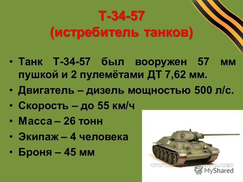 Т-34-57 (истребитель танков) Танк Т-34-57 был вооружен 57 мм пушкой и 2 пулемётами ДТ 7,62 мм. Двигатель – дизель мощностью 500 л/с. Скорость – до 55 км/ч Масса – 26 тонн Экипаж – 4 человека Броня – 45 мм
