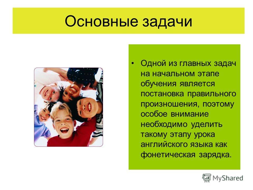 Основные задачи Одной из главных задач на начальном этапе обучения является постановка правильного произношения, поэтому особое внимание необходимо уделить такому этапу урока английского языка как фонетическая зарядка.