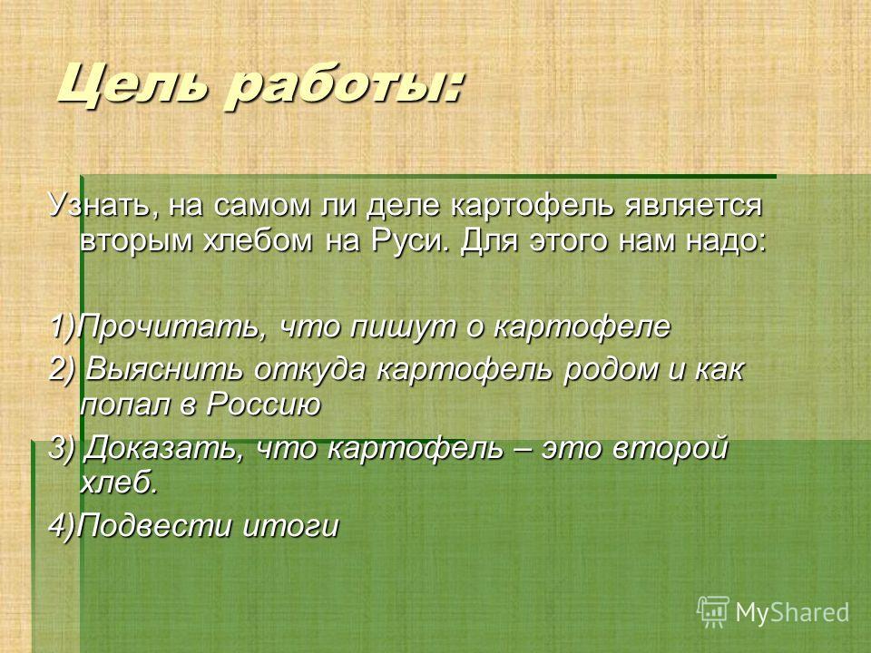 Цель работы: Узнать, на самом ли деле картофель является вторым хлебом на Руси. Для этого нам надо: 1)Прочитать, что пишут о картофеле 2) Выяснить откуда картофель родом и как попал в Россию 3) Доказать, что картофель – это второй хлеб. 4)Подвести ит