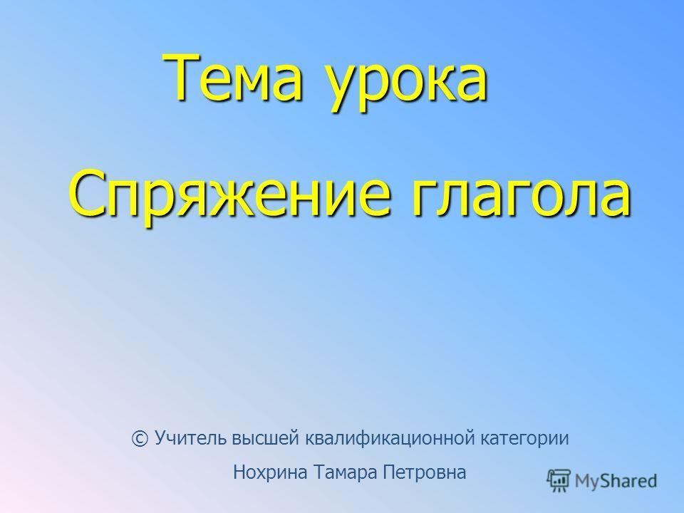 Тема урока Спряжение глагола © Учитель высшей квалификационной категории Нохрина Тамара Петровна