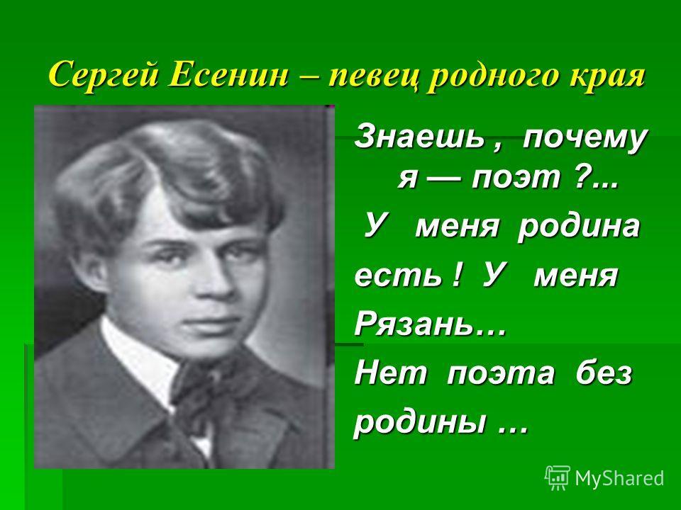Сергей Есенин – певец родного края Знаешь, почему я поэт ?... У меня родина есть ! У меня есть ! У меня Рязань… Нет поэта без Нет поэта без родины …