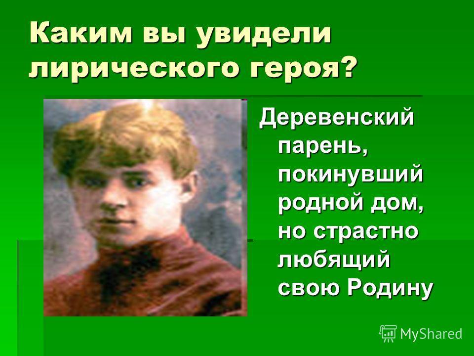 Каким вы увидели лирического героя? Деревенский парень, покинувший родной дом, но страстно любящий свою Родину