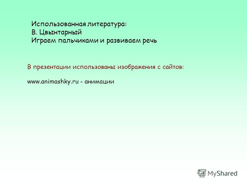 Использованная литература: В. Цвынтарный Играем пальчиками и развиваем речь В презентации использованы изображения с сайтов: www.animashky.ru - анимации