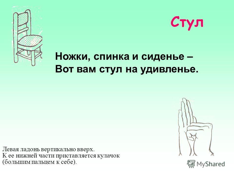 Стул Ножки, спинка и сиденье – Вот вам стул на удивленье. Левая ладонь вертикально вверх. К ее нижней части приставляется кулачок (большим пальцем к себе).