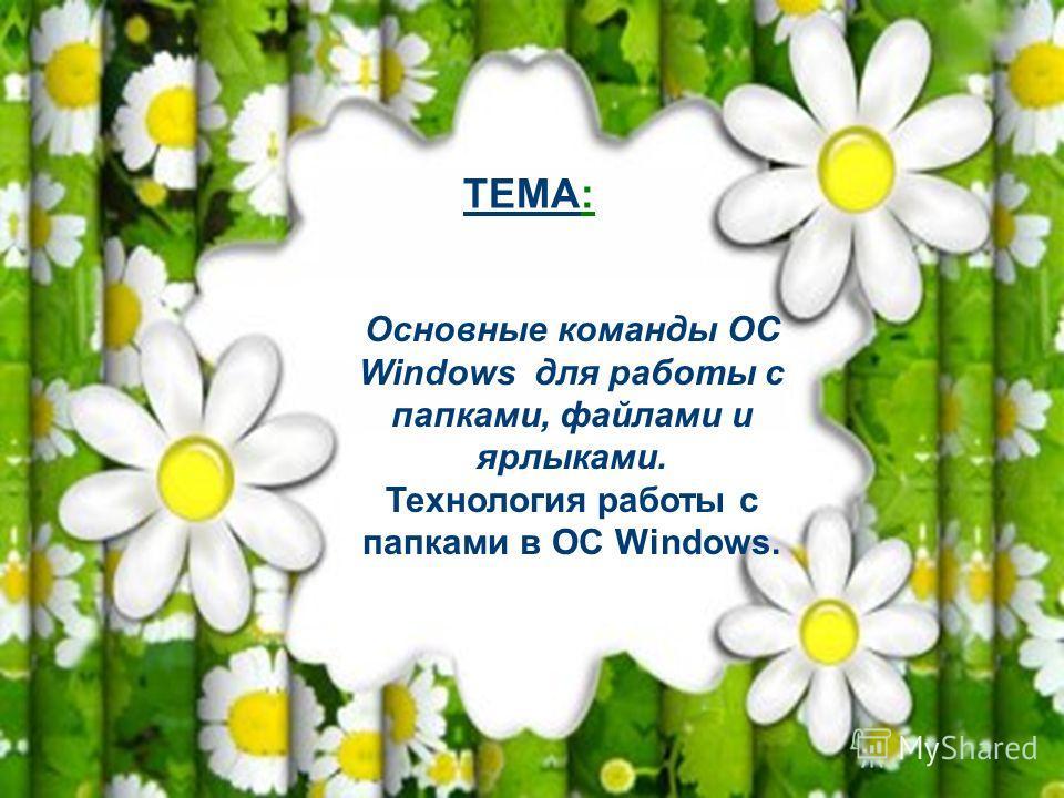 Основные команды ОС Windows для работы с папками, файлами и ярлыками. Технология работы с папками в ОС Windows. ТЕМА: