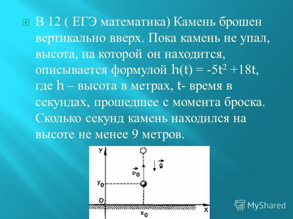 В 12 ( ЕГЭ математика ) Камень брошен вертикально вверх. Пока камень не упал, высота, на которой он находится, описывается формулой h(t) = -5t 2 +18t, где h – высота в метрах, t- время в секундах, прошедшее с момента броска. Сколько секунд камень нах