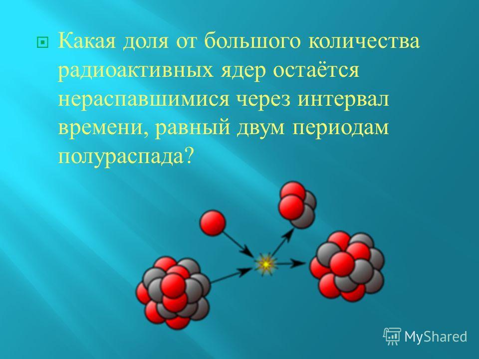 Какая доля от большого количества радиоактивных ядер остаётся нераспавшимися через интервал времени, равный двум периодам полураспада ?