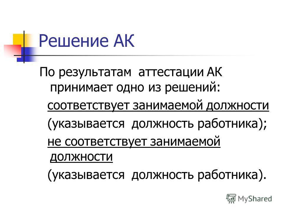 Решение АК По результатам аттестации АК принимает одно из решений: соответствует занимаемой должности (указывается должность работника); не соответствует занимаемой должности (указывается должность работника).