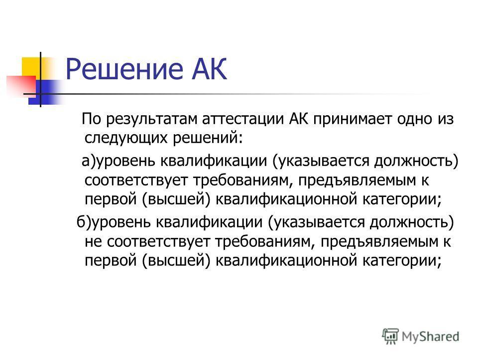Решение АК По результатам аттестации АК принимает одно из следующих решений: а)уровень квалификации (указывается должность) соответствует требованиям, предъявляемым к первой (высшей) квалификационной категории; б)уровень квалификации (указывается дол