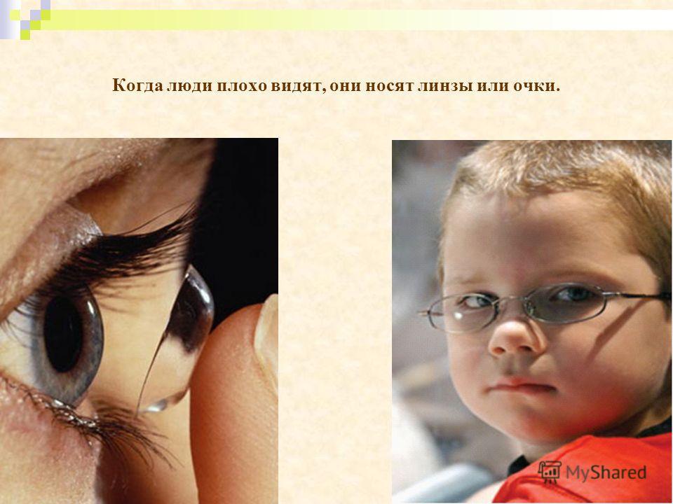 Когда люди плохо видят, они носят линзы или очки.