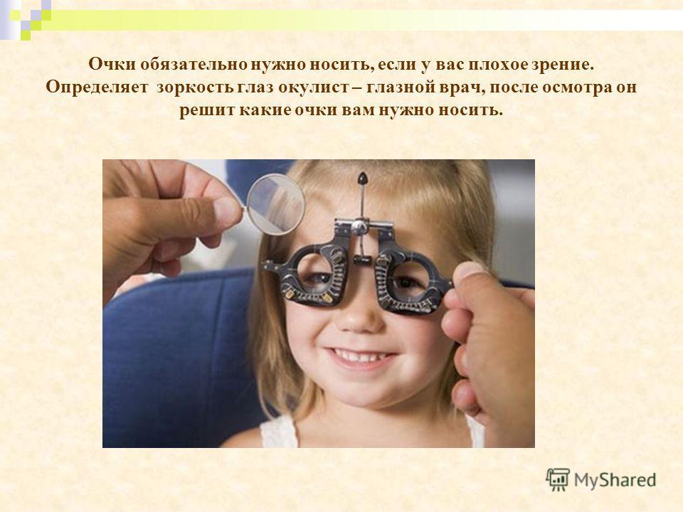 Очки обязательно нужно носить, если у вас плохое зрение. Определяет зоркость глаз окулист – глазной врач, после осмотра он решит какие очки вам нужно носить.