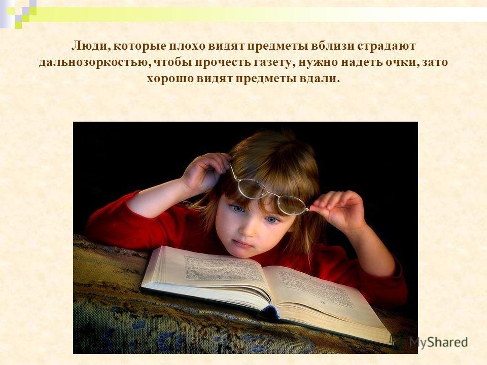 Люди, которые плохо видят предметы вблизи страдают дальнозоркостью, чтобы прочесть газету, нужно надеть очки, зато хорошо видят предметы вдали.