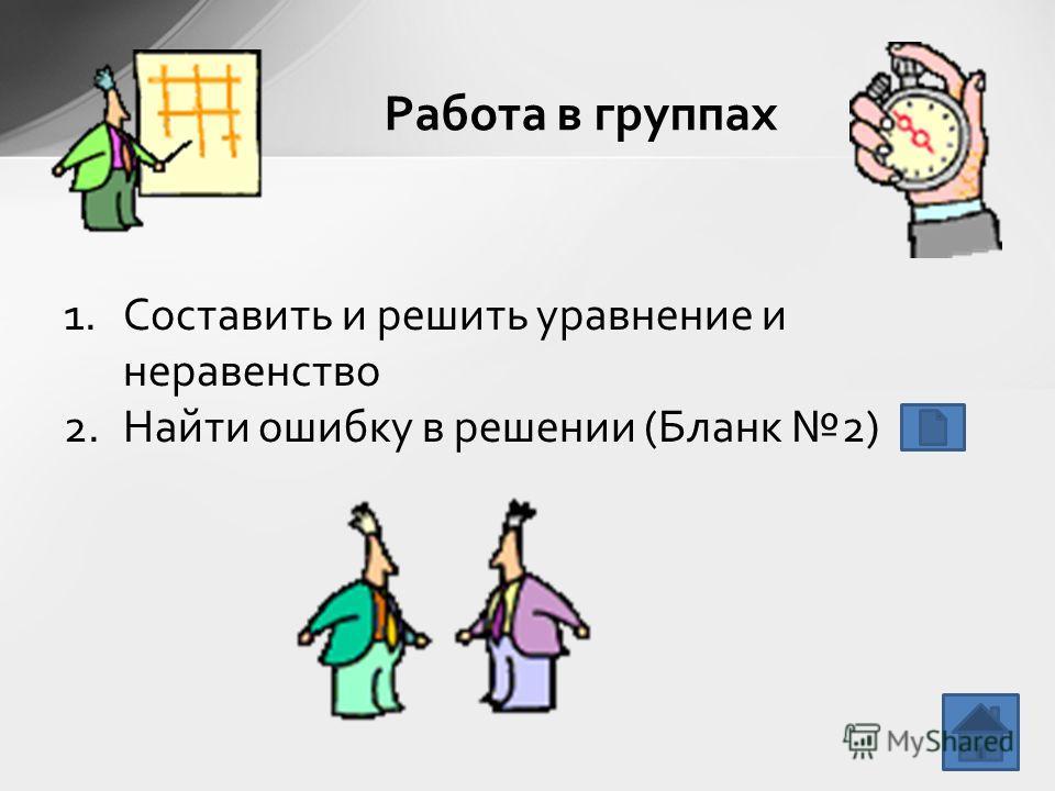 1.Составить и решить уравнение и неравенство 2.Найти ошибку в решении (Бланк 2) Работа в группах